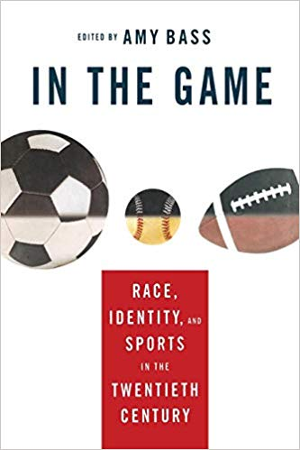 In the Game: Race, Identity, and Sports in the Twentieth Century by Amy Bass