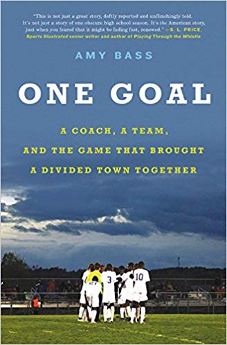 One Goal: A Coach, a Team, and the Game That Brought a Divided Town Together by Amy Bass