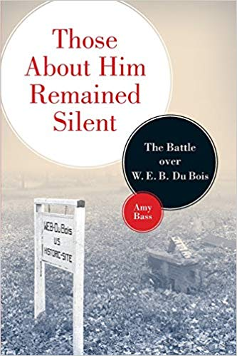 Those About Him Remained Silent: The Battle over W. E. B. Du Bois by Amy Bass