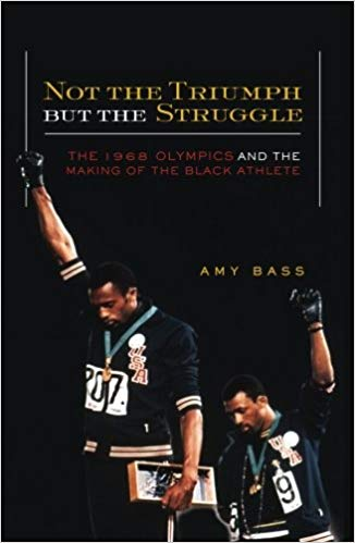 Not the Triumph But the Struggle: 1968 Olympics and the Making of the Black Athlete by Amy Bass